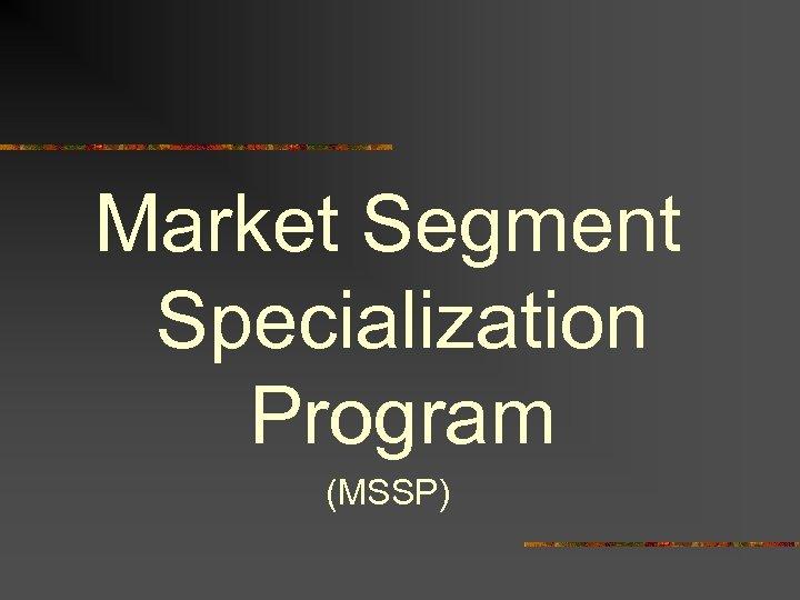 Market Segment Specialization Program (MSSP)