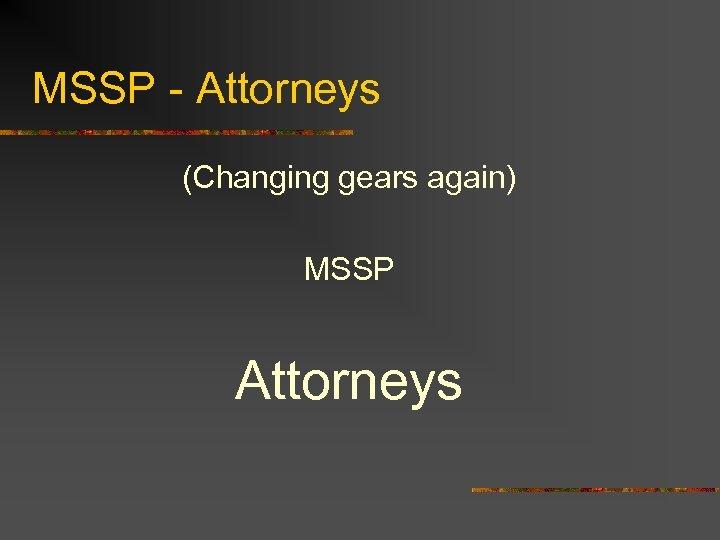 MSSP - Attorneys (Changing gears again) MSSP Attorneys