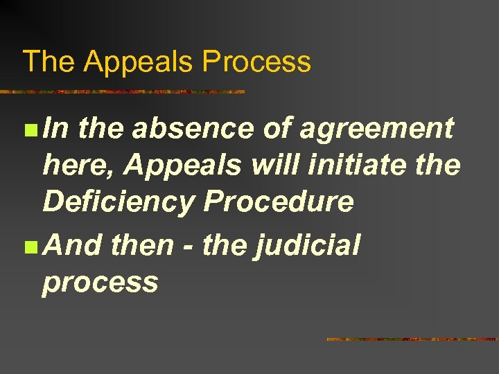 The Appeals Process n In the absence of agreement here, Appeals will initiate the
