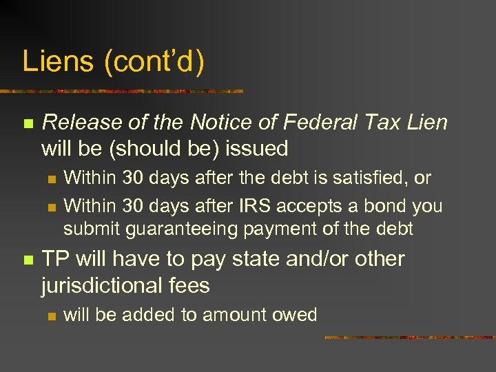 Liens (cont'd) n Release of the Notice of Federal Tax Lien will be (should