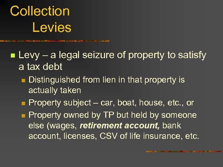 Collection Levies n Levy – a legal seizure of property to satisfy a tax