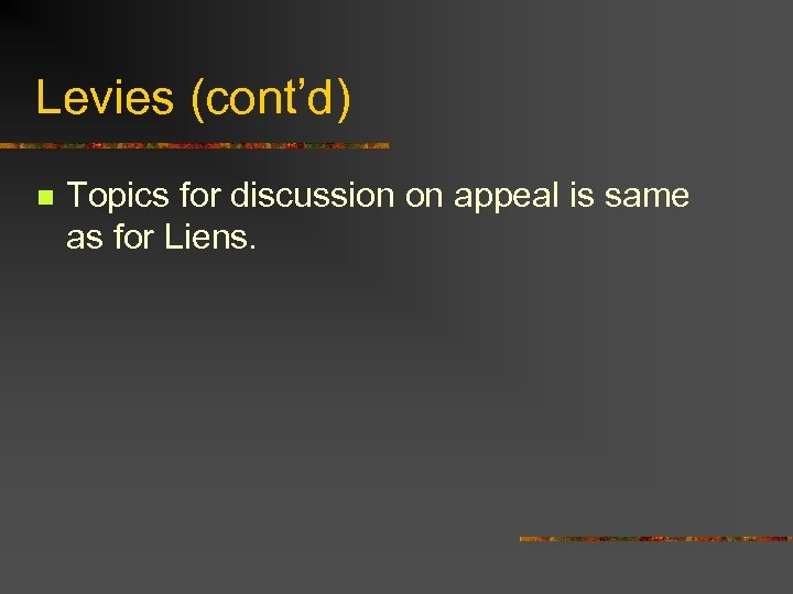Levies (cont'd) n Topics for discussion on appeal is same as for Liens.