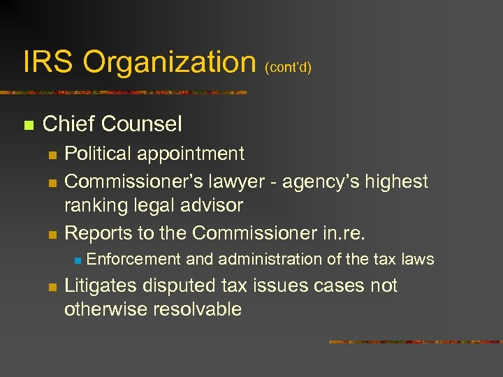 IRS Organization (cont'd) n Chief Counsel n n n Political appointment Commissioner's lawyer -