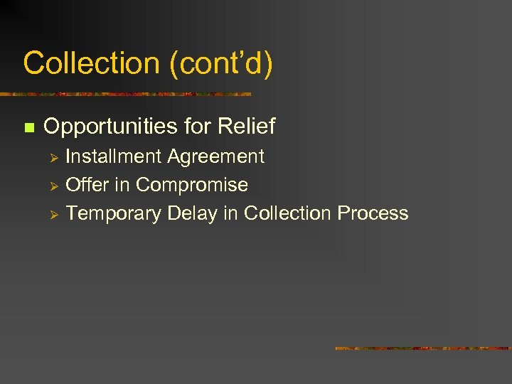 Collection (cont'd) n Opportunities for Relief Installment Agreement Ø Offer in Compromise Ø Temporary