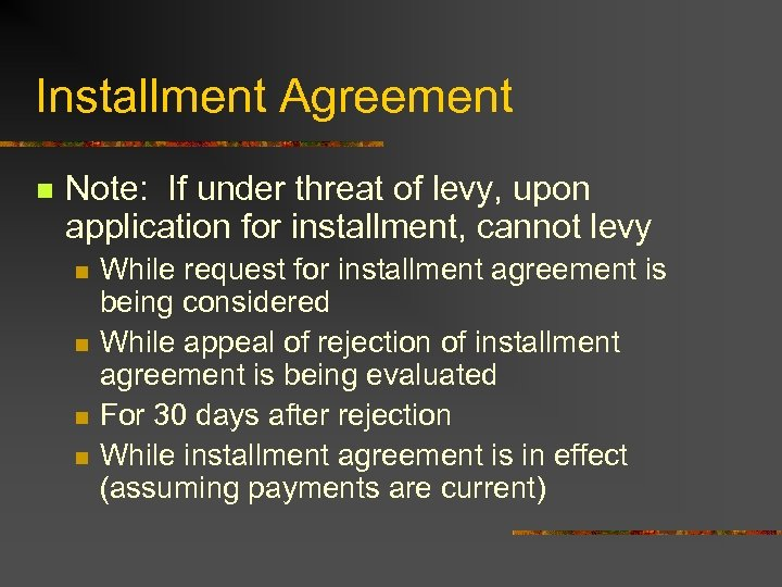 Installment Agreement n Note: If under threat of levy, upon application for installment, cannot