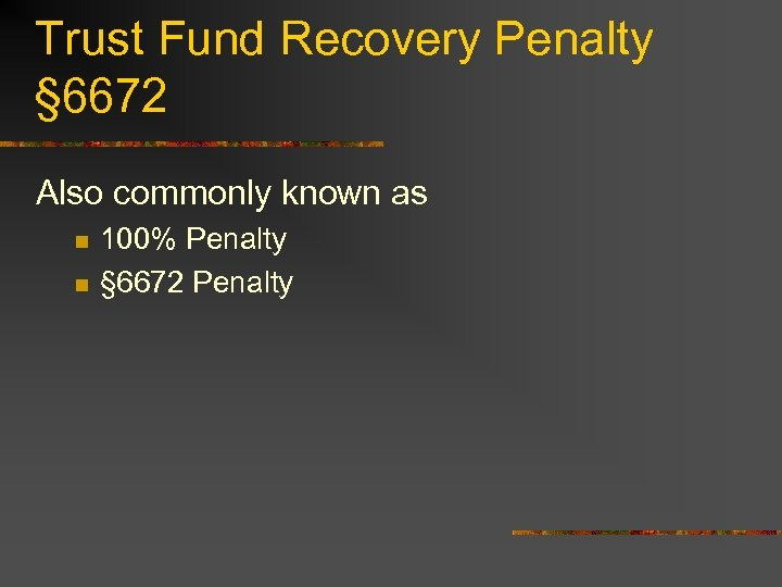 Trust Fund Recovery Penalty § 6672 Also commonly known as n n 100% Penalty