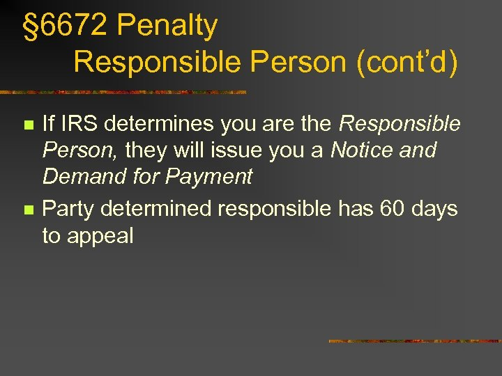 § 6672 Penalty Responsible Person (cont'd) n n If IRS determines you are the