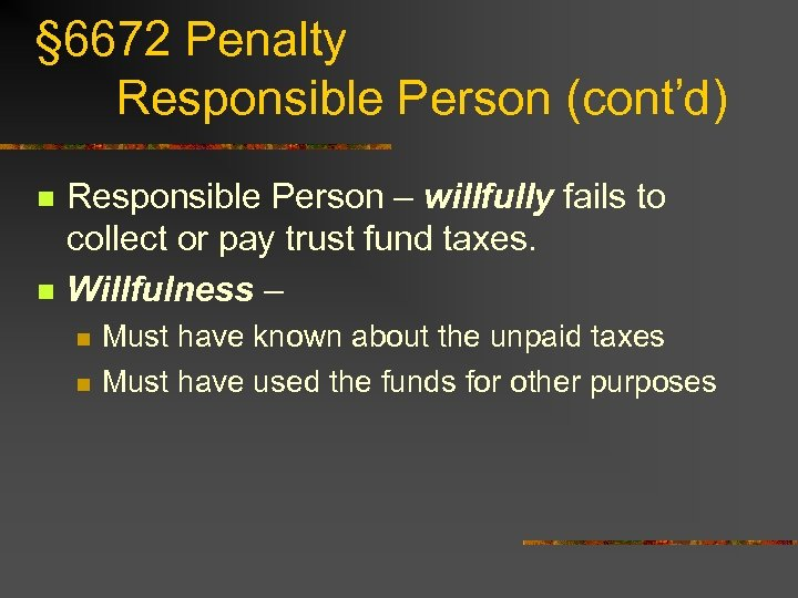 § 6672 Penalty Responsible Person (cont'd) n n Responsible Person – willfully fails to