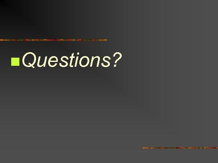 n. Questions?