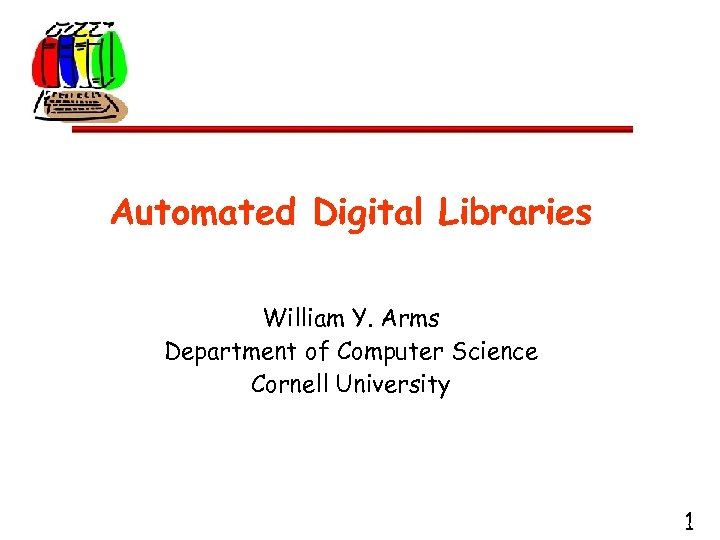Automated Digital Libraries William Y. Arms Department of Computer Science Cornell University 1