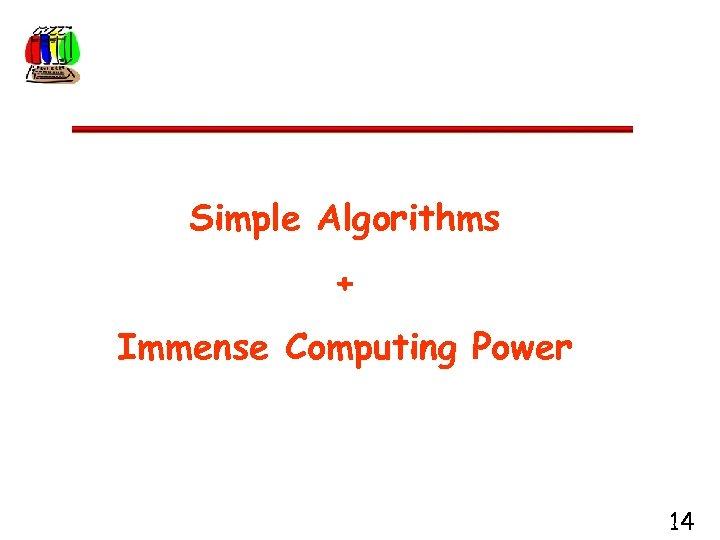 Simple Algorithms + Immense Computing Power 14