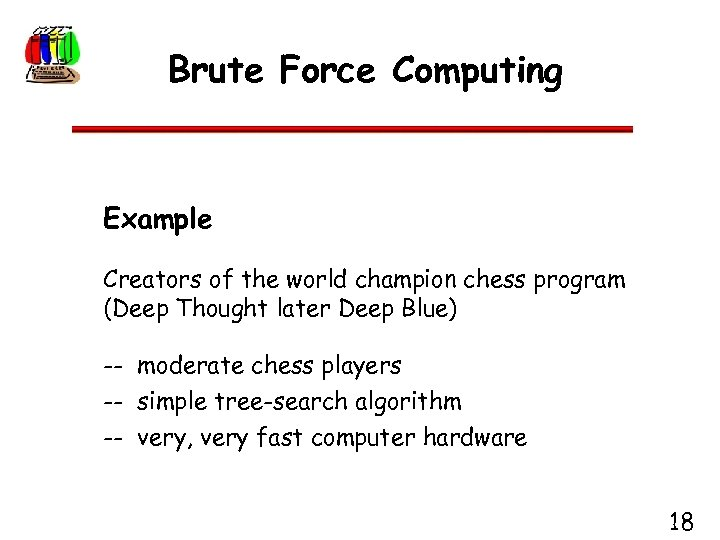 Brute Force Computing Example Creators of the world champion chess program (Deep Thought later