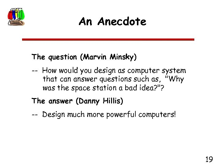 An Anecdote The question (Marvin Minsky) -- How would you design as computer system