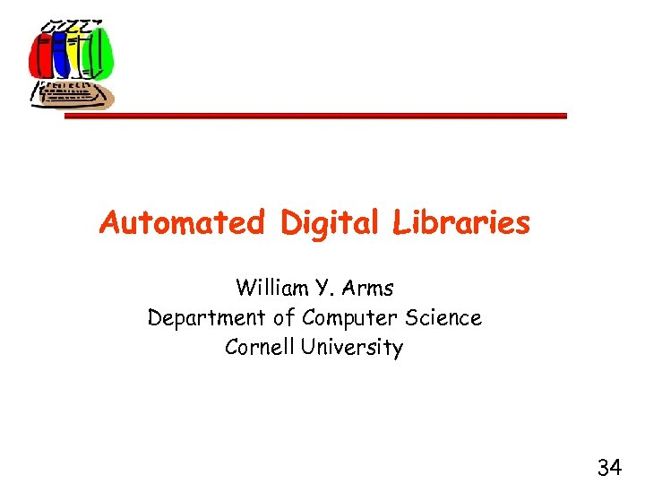 Automated Digital Libraries William Y. Arms Department of Computer Science Cornell University 34