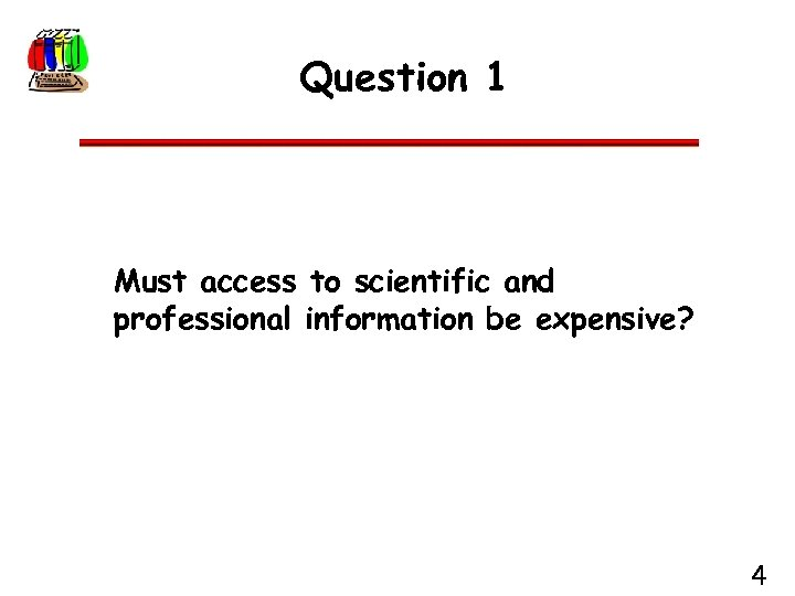 Question 1 Must access to scientific and professional information be expensive? 4