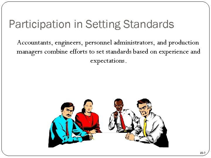 Participation in Setting Standards Accountants, engineers, personnel administrators, and production managers combine efforts to