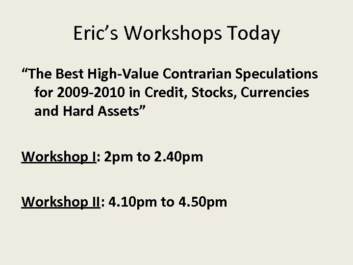 "Eric's Workshops Today ""The Best High-Value Contrarian Speculations for 2009 -2010 in Credit, Stocks,"