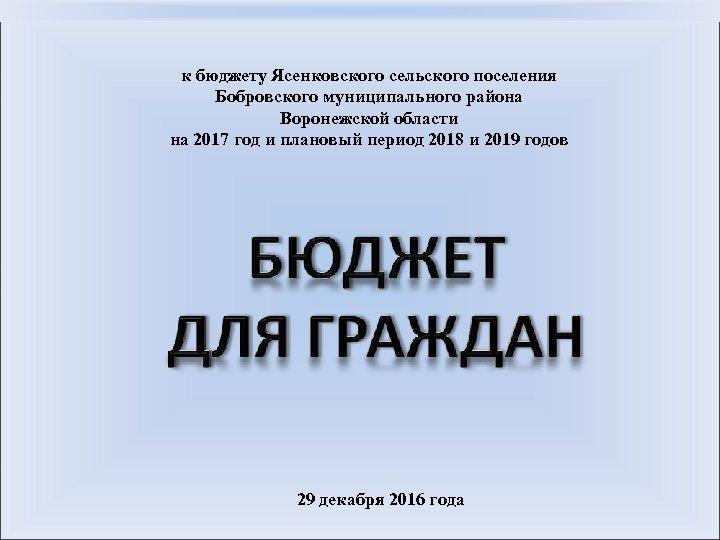 к бюджету Ясенковского сельского поселения Бобровского муниципального района Воронежской области на 2017 год и