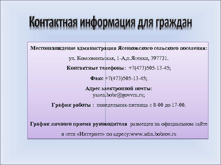 Местонахождение администрации Ясенковского сельского поселения: ул. Комсомольская, 1 -А, п. Ясенки, 397721. Контактные телефоны: