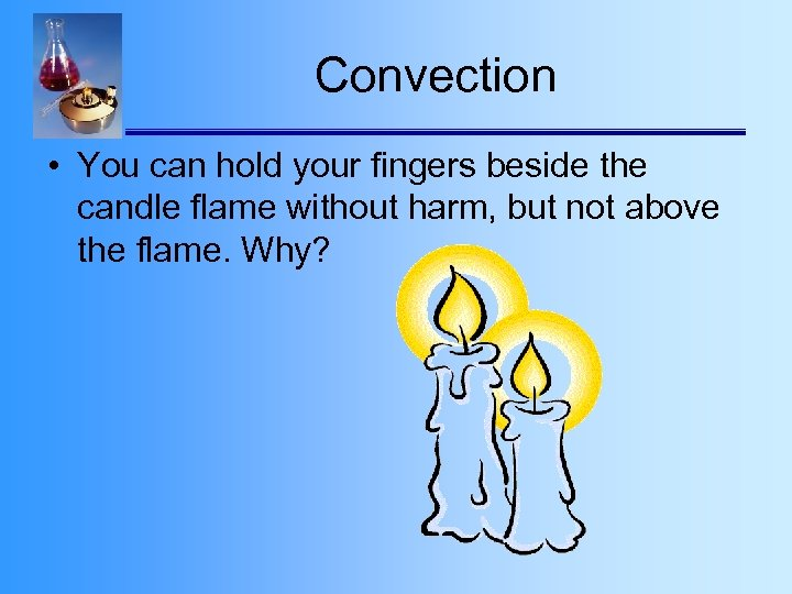 Convection • You can hold your fingers beside the candle flame without harm, but