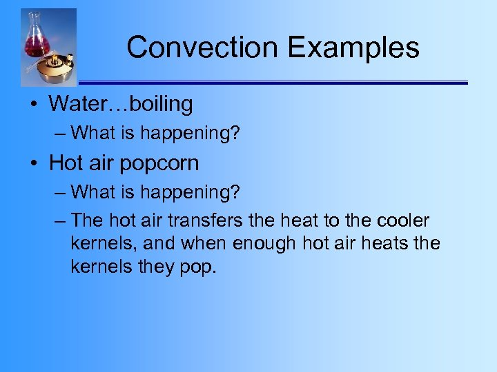 Convection Examples • Water…boiling – What is happening? • Hot air popcorn – What