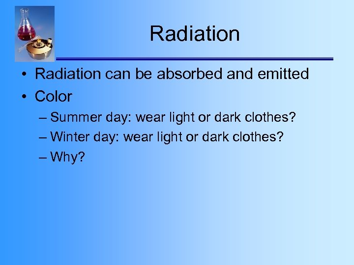 Radiation • Radiation can be absorbed and emitted • Color – Summer day: wear
