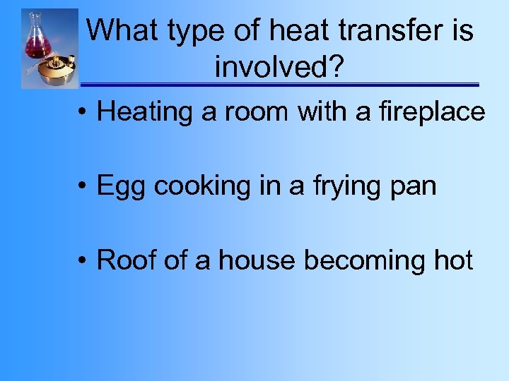 What type of heat transfer is involved? • Heating a room with a fireplace