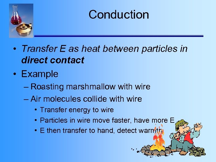Conduction • Transfer E as heat between particles in direct contact • Example –