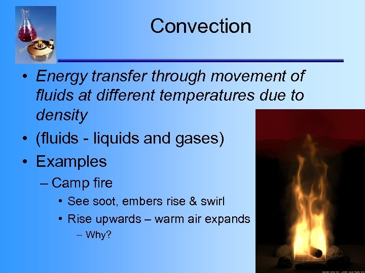 Convection • Energy transfer through movement of fluids at different temperatures due to density