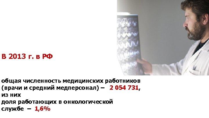 В 2013 г. в РФ общая численность медицинских работников (врачи и средний медперсонал) –