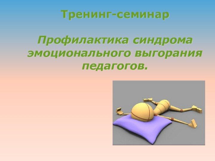 Тренинг-семинар Профилактика синдрома эмоционального выгорания педагогов.