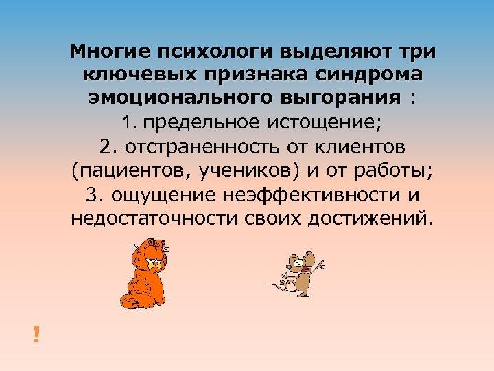 Многие психологи выделяют три ключевых признака синдрома эмоционального выгорания : 1. предельное истощение; 2.