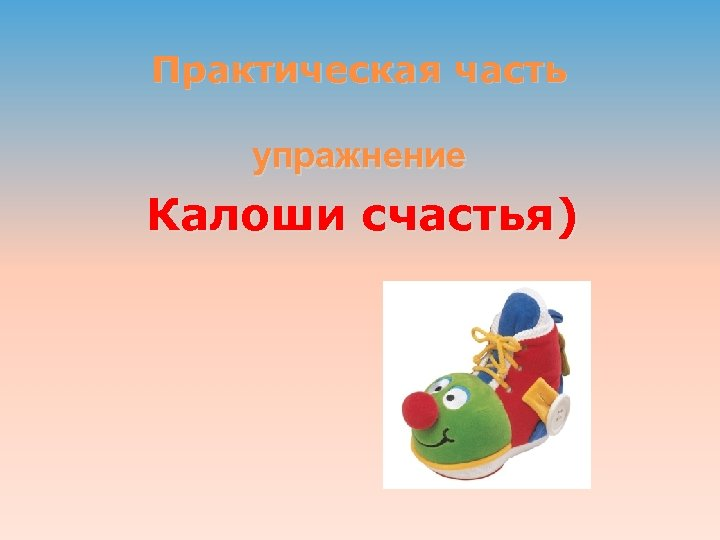 Практическая часть упражнение Калоши счастья)