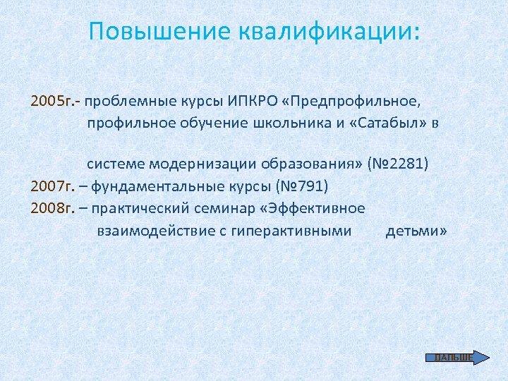 Повышение квалификации: 2005 г. - проблемные курсы ИПКРО «Предпрофильное, профильное обучение школьника и «Сатабыл»