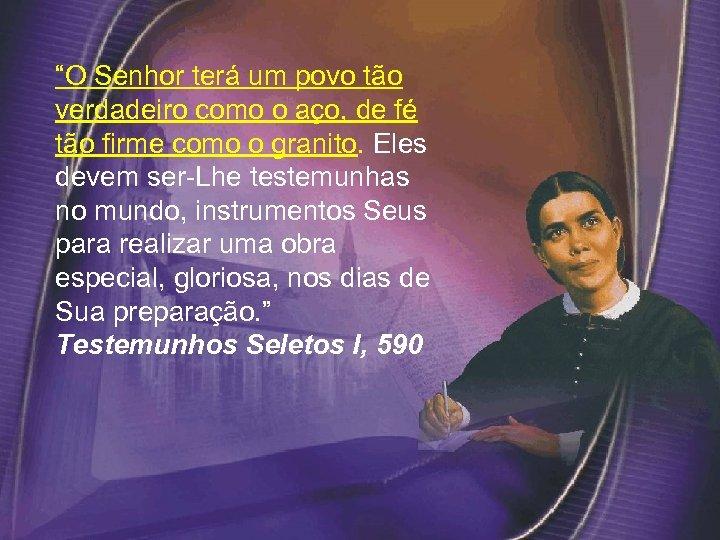 """""""O Senhor terá um povo tão verdadeiro como o aço, de fé tão firme"""