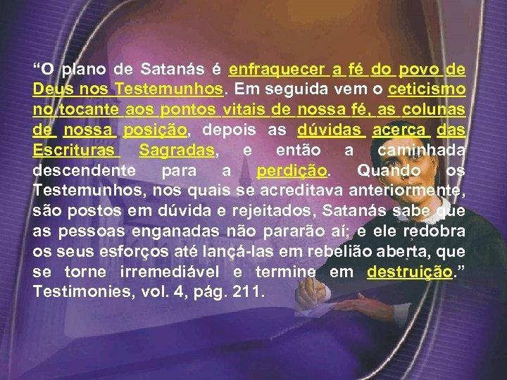"""""""O plano de Satanás é enfraquecer a fé do povo de Deus nos Testemunhos."""