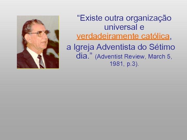 """""""Existe outra organização universal e verdadeiramente católica, a Igreja Adventista do Sétimo dia."""