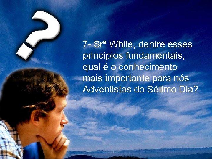 7 - Srª White, dentre esses princípios fundamentais, qual é o conhecimento mais