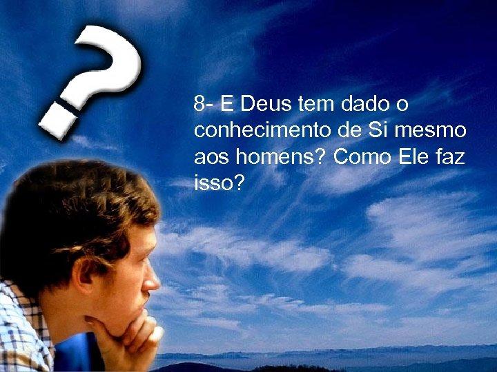 8 - E Deus tem dado o conhecimento de Si mesmo aos homens?