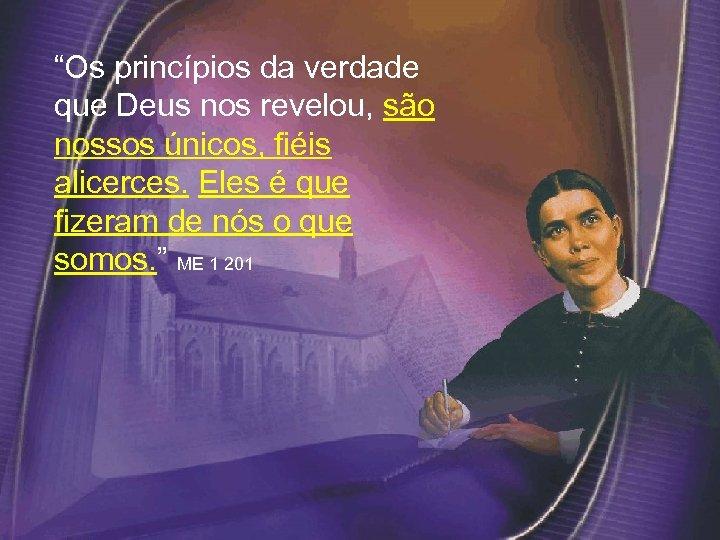 """""""Os princípios da verdade que Deus nos revelou, são nossos únicos, fiéis alicerces."""