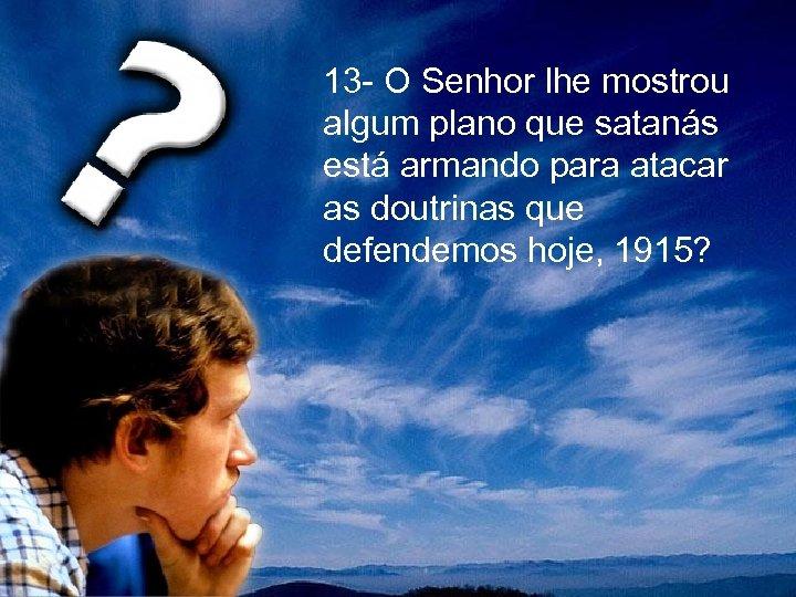 13 - O Senhor lhe mostrou algum plano que satanás está armando para