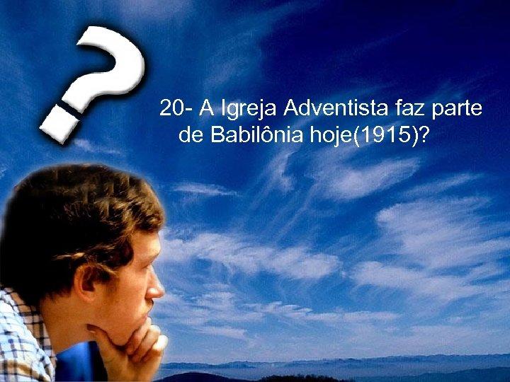 20 - A Igreja Adventista faz parte de Babilônia hoje(1915)?