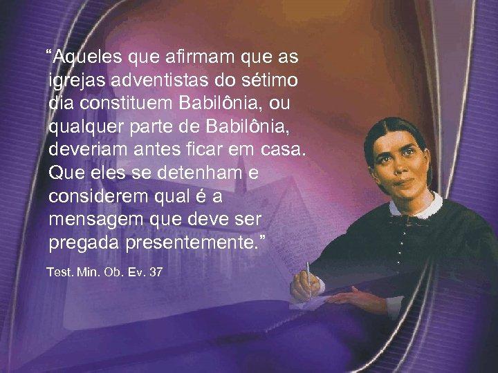 """""""Aqueles que afirmam que as igrejas adventistas do sétimo dia constituem Babilônia, ou"""