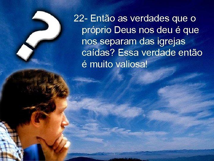 22 - Então as verdades que o próprio Deus nos deu é que nos
