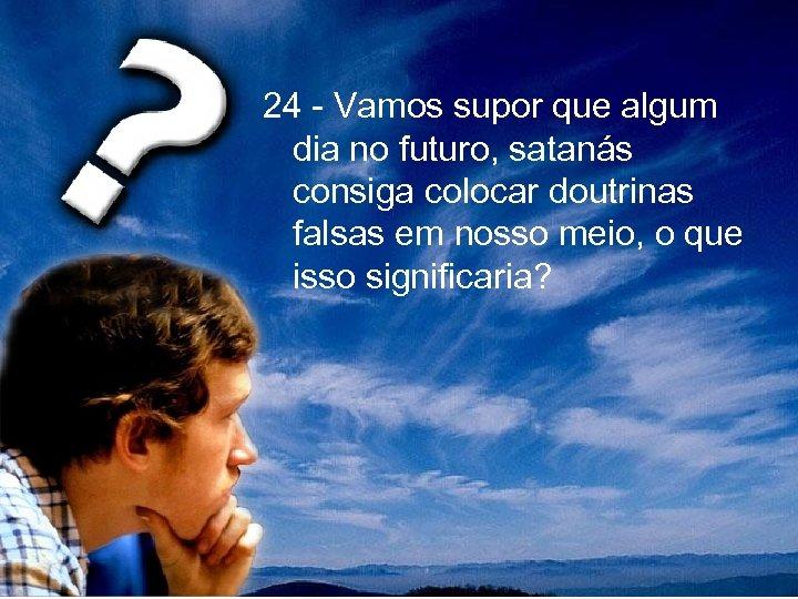 24 - Vamos supor que algum dia no futuro, satanás consiga colocar doutrinas falsas