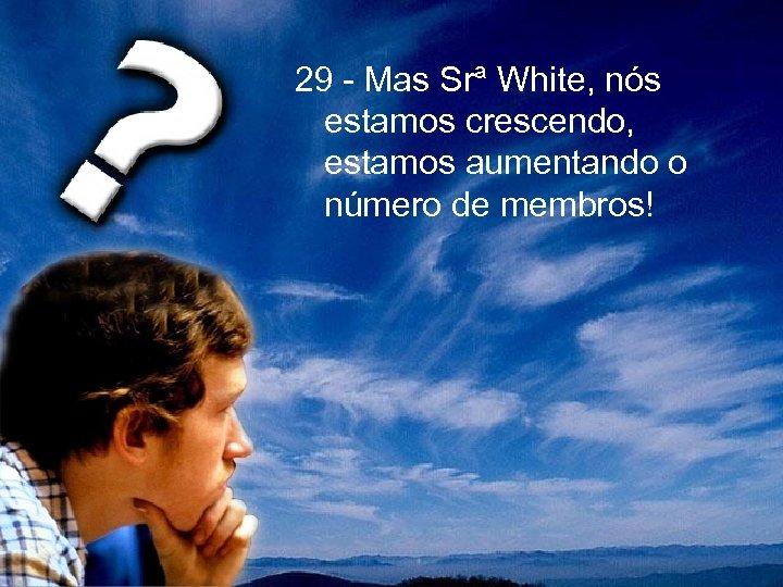 29 - Mas Srª White, nós estamos crescendo, estamos aumentando o número de membros!