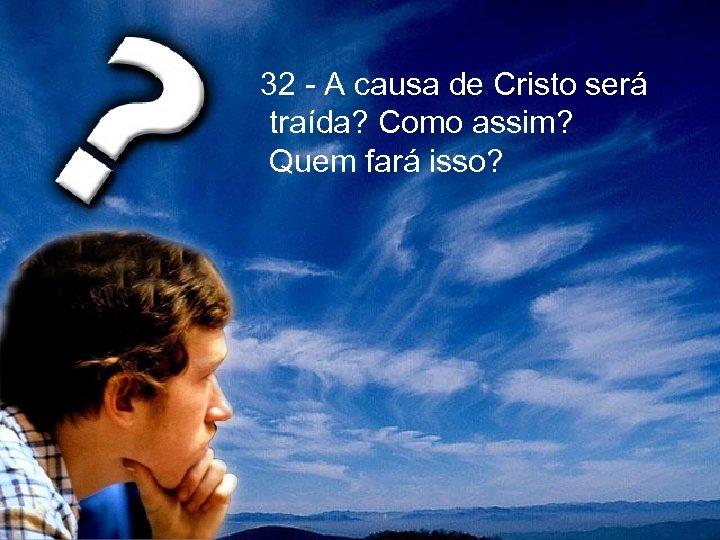 32 - A causa de Cristo será traída? Como assim? Quem fará isso?
