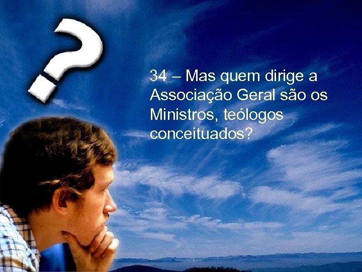 34 – Mas quem dirige a Associação Geral são os Ministros, teólogos conceituados?