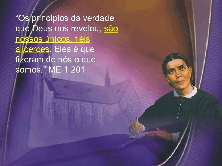 """""""Os princípios da verdade que Deus nos revelou, são nossos únicos, fiéis alicerces. Eles"""