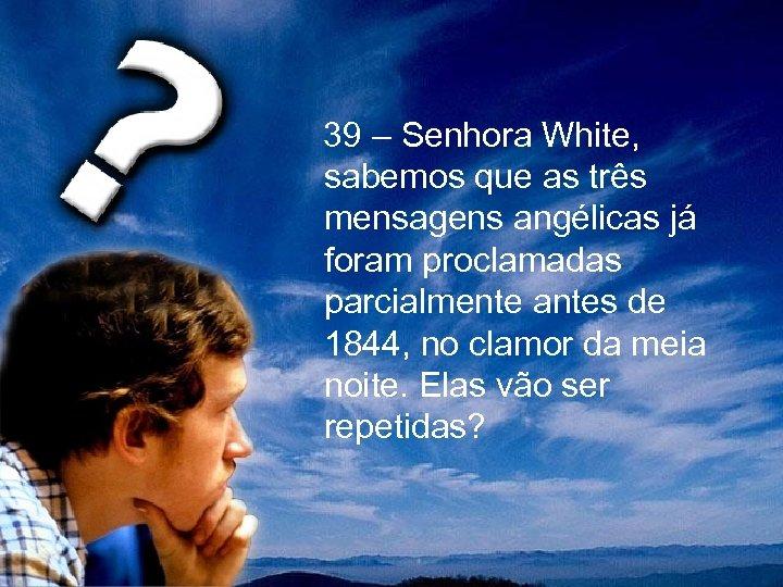 39 – Senhora White, sabemos que as três mensagens angélicas já foram proclamadas